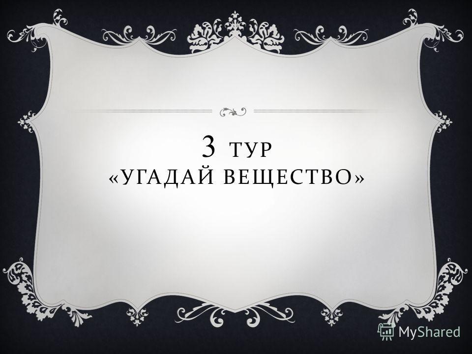 3 ТУР « УГАДАЙ ВЕЩЕСТВО »