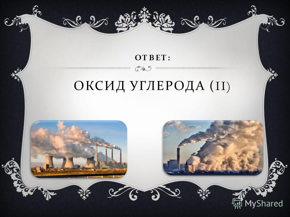 ОТВЕТ : ОКСИД УГЛЕРОДА (II)
