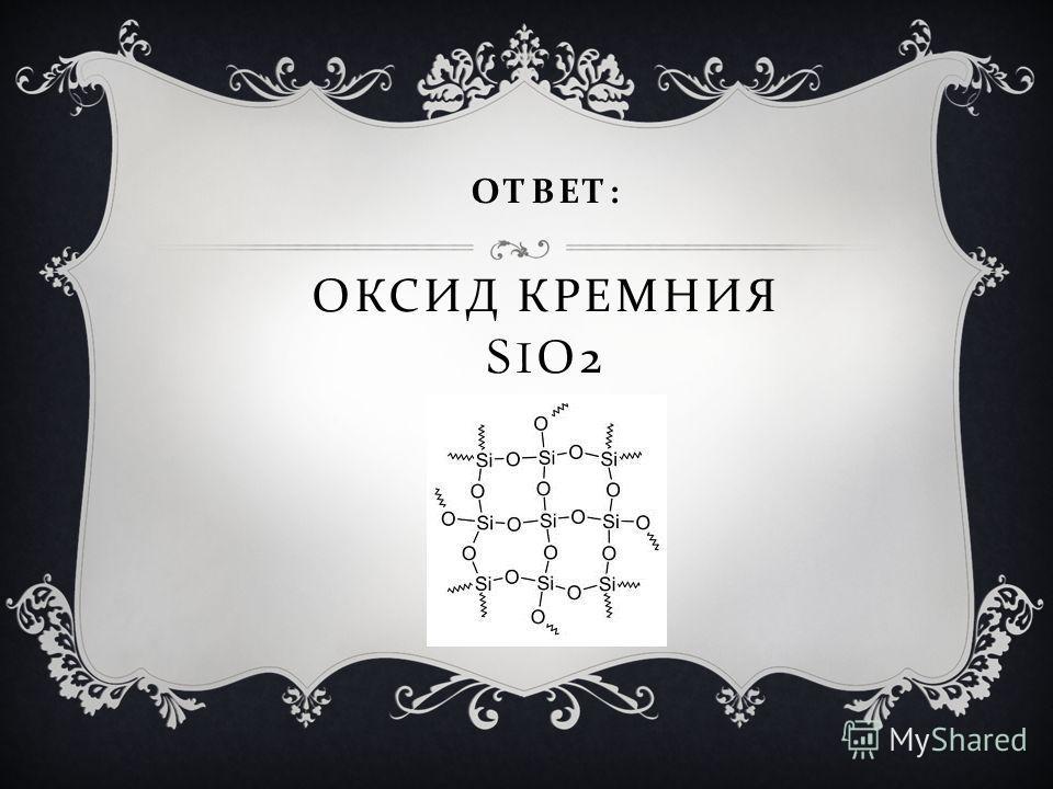 ОТВЕТ : ОКСИД КРЕМНИЯ S I О 2