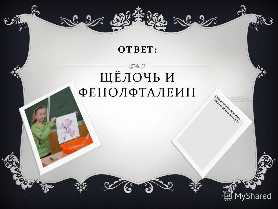 ОТВЕТ : ЩЁЛОЧЬ И ФЕНОЛФТАЛЕИН