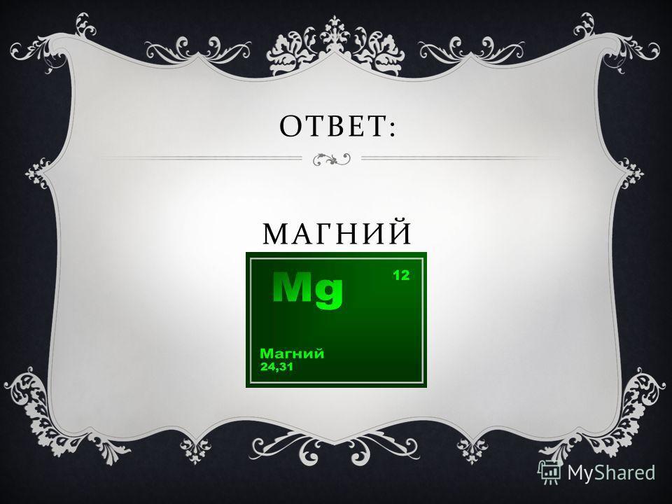 ОТВЕТ : МАГНИЙ