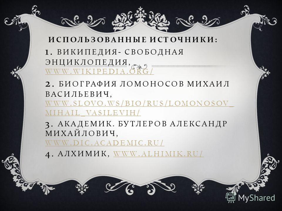 ИСПОЛЬЗОВАННЫЕ ИСТОЧНИКИ : 1. ВИКИПЕДИЯ - СВОБОДНАЯ ЭНЦИКЛОПЕДИЯ, WWW.WIKIPEDIA.ORG/ 2. БИОГРАФИЯ ЛОМОНОСОВ МИХАИЛ ВАСИЛЬЕВИЧ, WWW.SLOVO.WS/BIO/RUS/LOMONOSOV_ MIHAIL_VASILEVIH/ 3. АКАДЕМИК. БУТЛЕРОВ АЛЕКСАНДР МИХАЙЛОВИЧ, WWW.DIC.ACADEMIC.RU/ 4. АЛХИМ