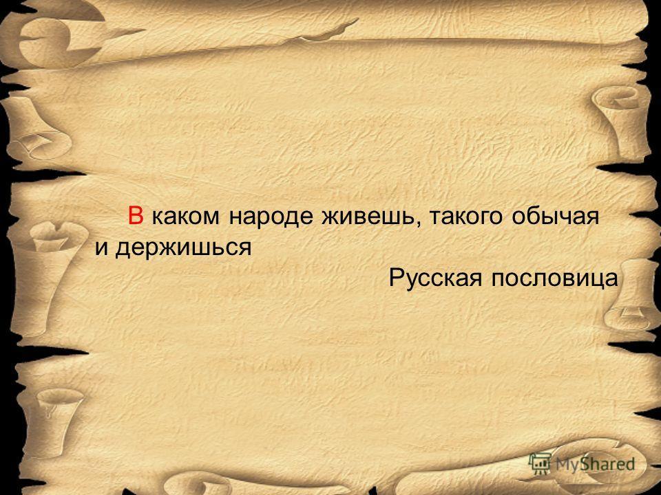 В каком народе живешь, такого обычая и держишься Русская пословица