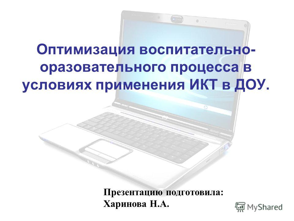 Оптимизация воспитательно- образовательного процесса в условиях применения ИКТ в ДОУ. Презентацию подготовила: Харинова Н.А.