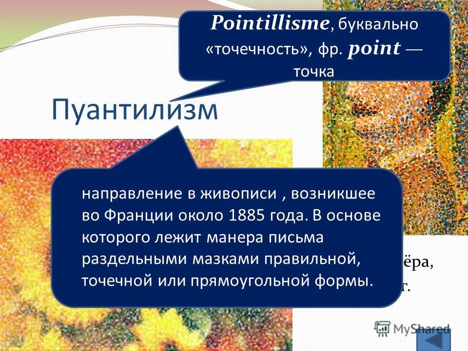 Пуантилизм Жорж Сёра, 1888 г. Pointillisme, буквально «точечность», фр. point точка направление в живописи, возникшее во Франции около 1885 года. В основе которого лежит манера письма раздельными мазками правильной, точечной или прямоугольной формы.