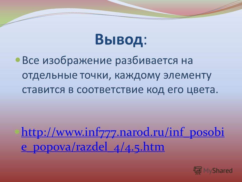 Вывод: Все изображение разбивается на отдельные точки, каждому элементу ставится в соответствие код его цвета. http://www.inf777.narod.ru/inf_posobi e_popova/razdel_4/4.5. htm http://www.inf777.narod.ru/inf_posobi e_popova/razdel_4/4.5.htm