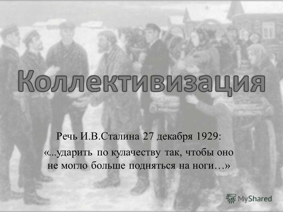 Речь И.В.Сталина 27 декабря 1929: «...ударить по кулачеству так, чтобы оно не могло больше подняться на ноги…»