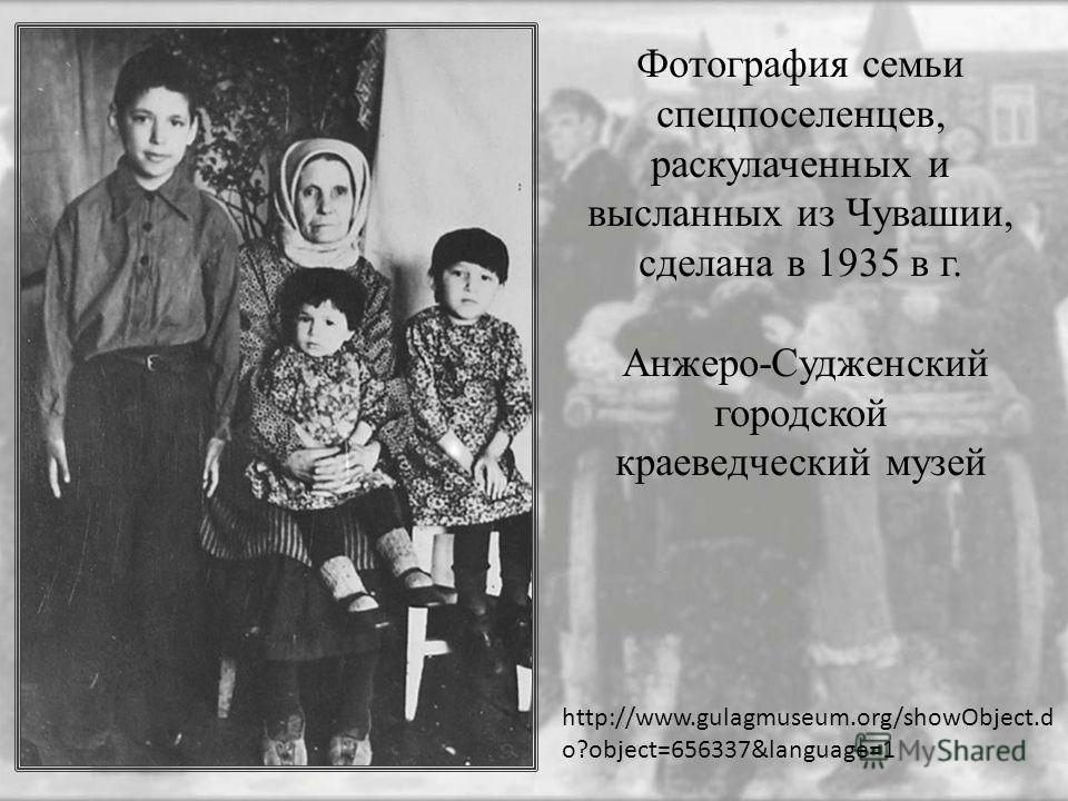 Фотография семьи спецпоселенцев, раскулаченных и высланных из Чувашии, сделана в 1935 в г. Анжеро-Судженский городской краеведческий музей http://www.gulagmuseum.org/showObject.d o?object=656337&language=1