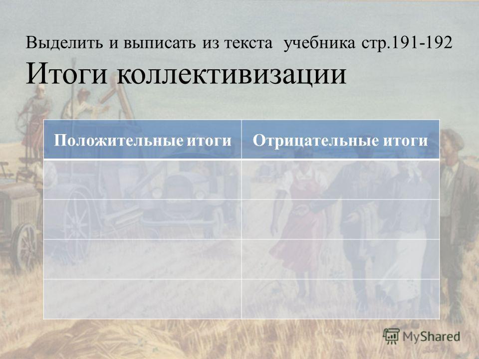 Выделить и выписать из текста учебника стр.191-192 Итоги коллективизации Положительные итоги Отрицательные итоги