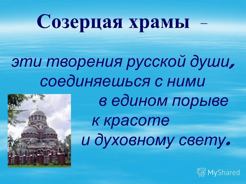 Созерцая храмы – эти творения русской души, соединяешься с ними в едином порыве к красоте и духовному свету.