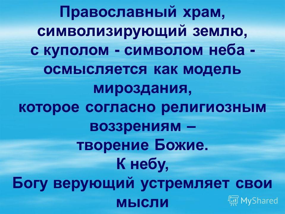 Православный храм, символизирующий землю, с куполом - символом неба - осмысляется как модель мироздания, которое согласно религиозным воззрениям – творение Божие. К небу, Богу верующий устремляет свои мысли