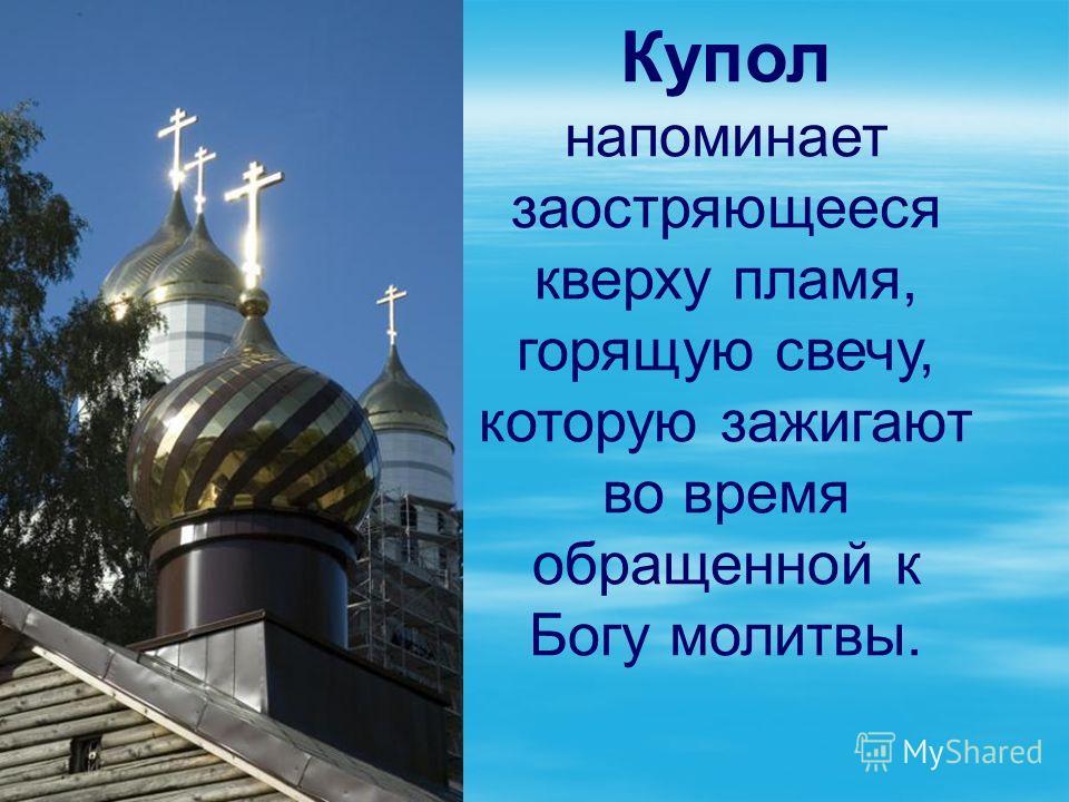 Купол напоминает заостряющееся кверху пламя, горящую свечу, которую зажигают во время обращенной к Богу молитвы.