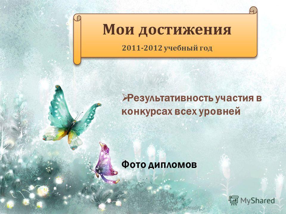 Мои достижения 2011-2012 учебный год Мои достижения 2011-2012 учебный год Результативность участия в конкурсах всех уровней Фото дипломов