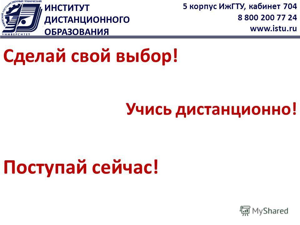 ИНСТИТУТ ДИСТАНЦИОННОГО ОБРАЗОВАНИЯ 5 корпус ИжГТУ, кабинет 704 8 800 200 77 24 www.istu.ru Учись дистанционно! Сделай свой выбор! Поступай сейчас!