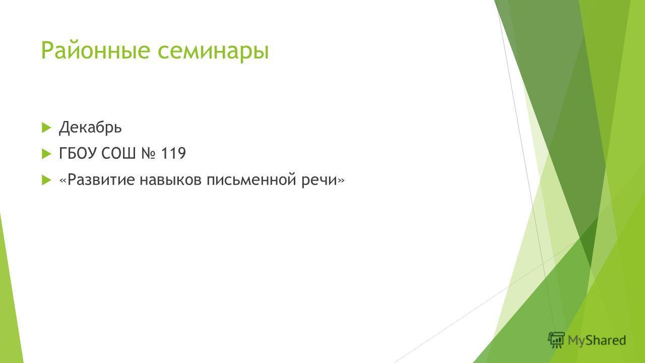 Районные семинары Декабрь ГБОУ СОШ 119 «Развитие навыков письменной речи»