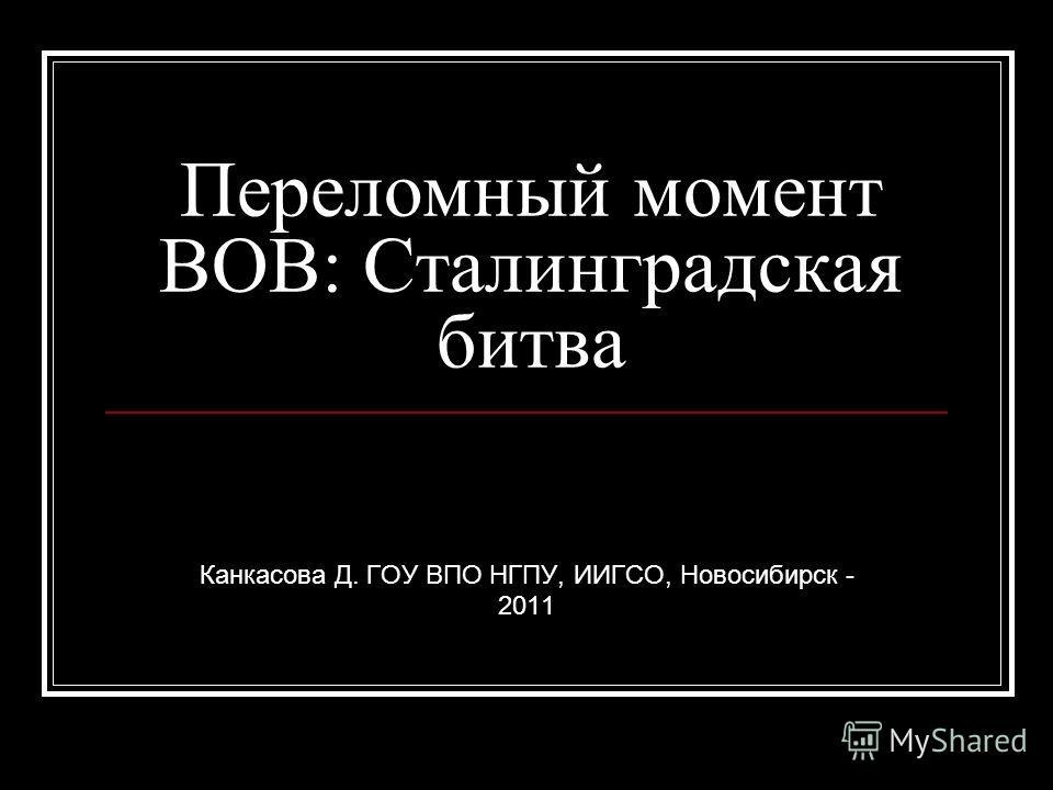 Переломный момент ВОВ: Сталинградская битва Канкасова Д. ГОУ ВПО НГПУ, ИИГСО, Новосибирск - 2011