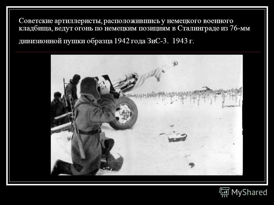 Советские артиллеристы, расположившись у немецкого военного кладбища, ведут огонь по немецким позициям в Сталинграде из 76-мм дивизионной пушки образца 1942 года ЗиС-3. 1943 г.