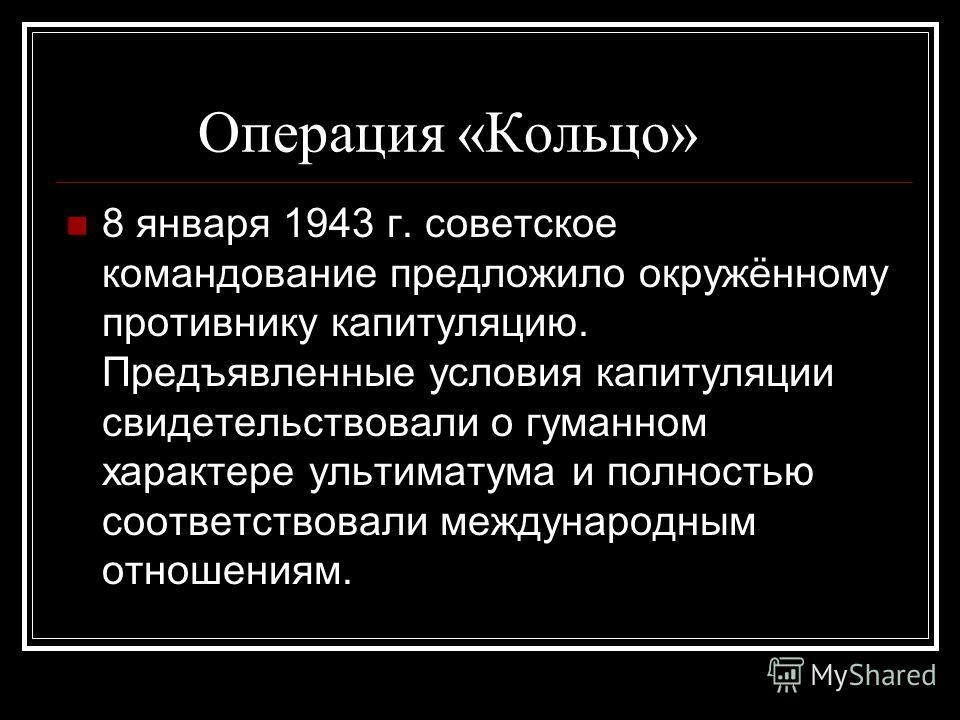 Операция «Кольцо» 8 января 1943 г. советское командование предложило окружённому противнику капитуляцию. Предъявленные условия капитуляции свидетельствовали о гуманном характере ультиматума и полностью соответствовали международным отношениям.