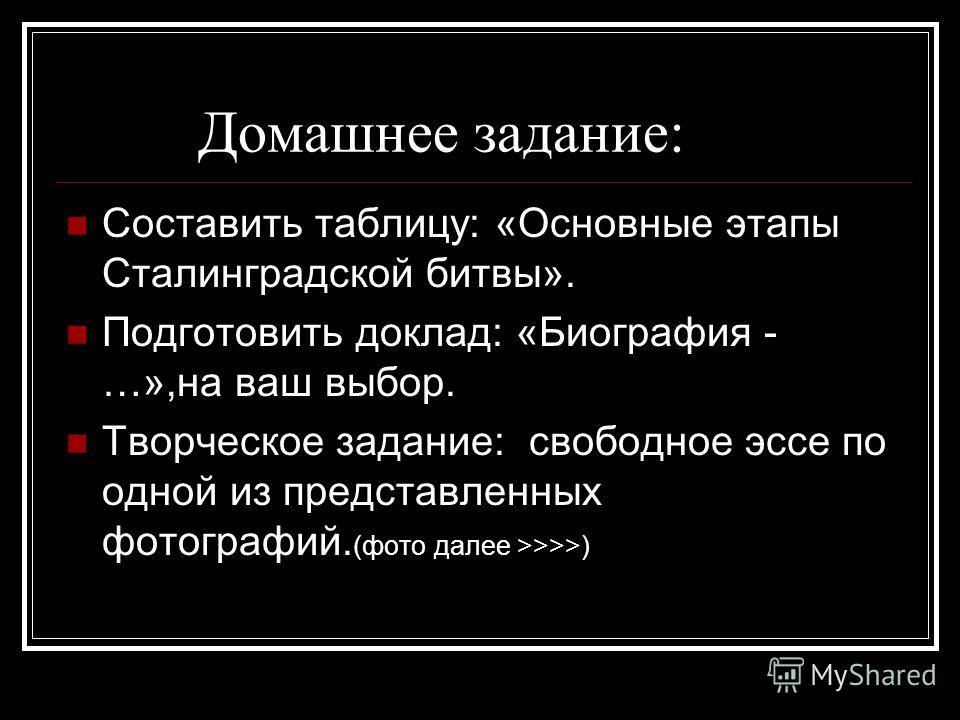 Домашнее задание: Составить таблицу: «Основные этапы Сталинградской битвы». Подготовить доклад: «Биография - …»,на ваш выбор. Творческое задание: свободное эссе по одной из представленных фотографий. (фото далее >>>>)