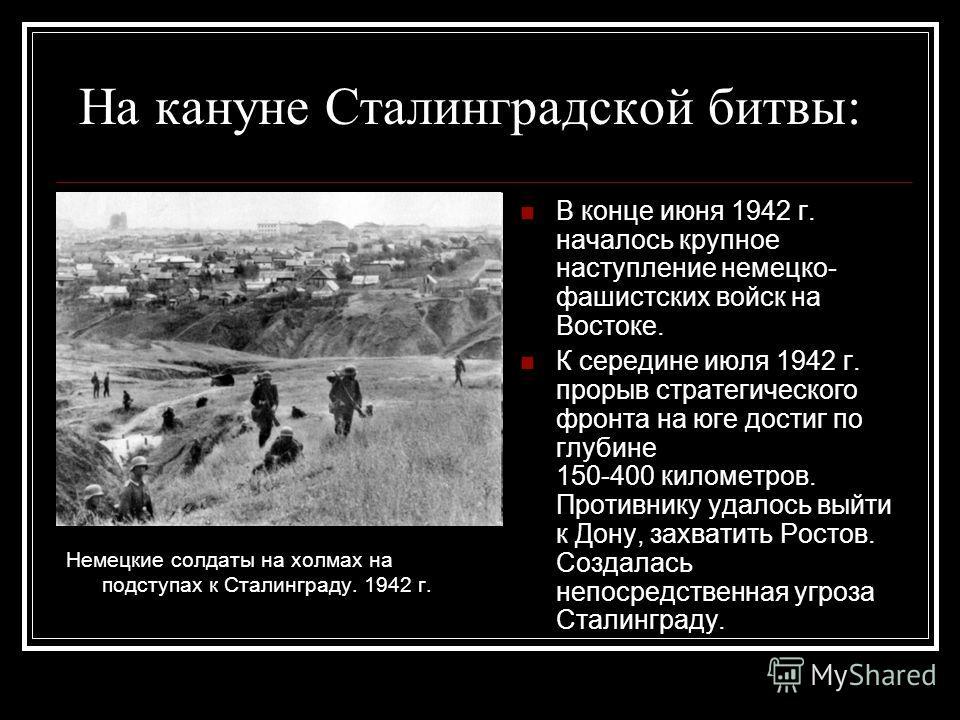 На кануне Сталинградской битвы: Немецкие солдаты на холмах на подступах к Сталинграду. 1942 г. В конце июня 1942 г. началось крупное наступление немецко- фашистских войск на Востоке. К середине июля 1942 г. прорыв стратегического фронта на юге достиг