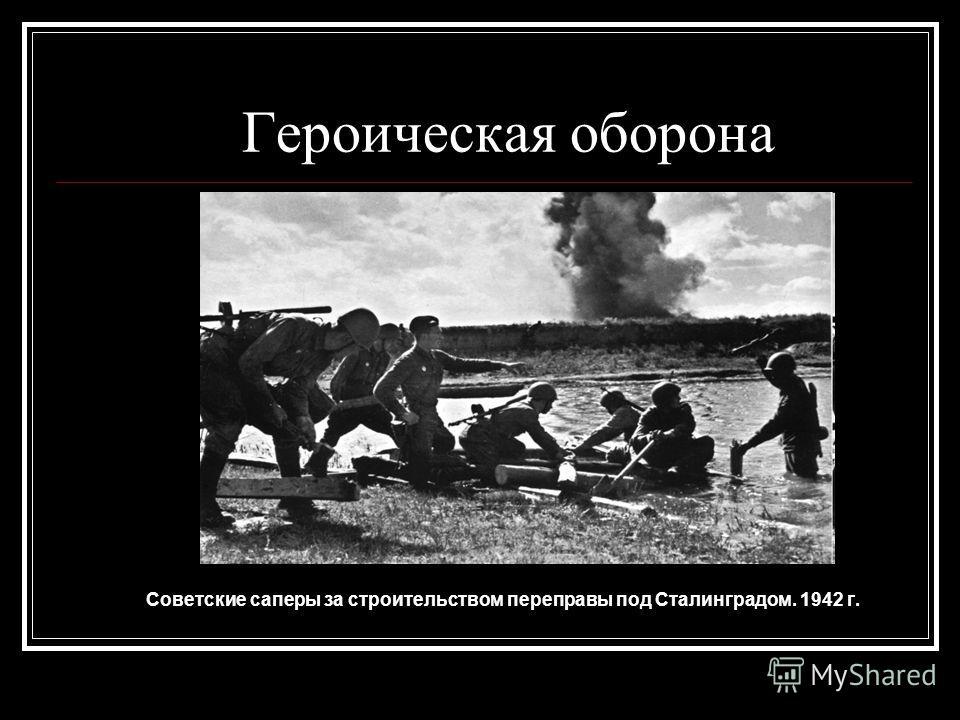 Героическая оборона Советские саперы за строительством переправы под Сталинградом. 1942 г.
