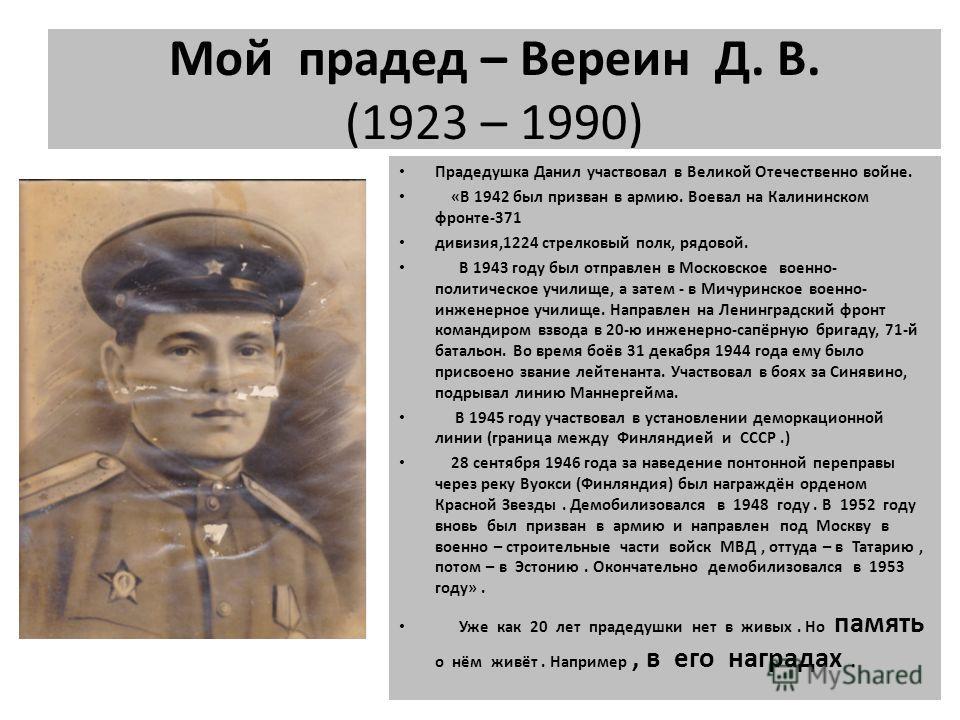 Мой прадед – Вереин Д. В. (1923 – 1990) Прадедушка Данил участвовал в Великой Отечественно войне. «В 1942 был призван в армию. Воевал на Калининском фронте-371 дивизия,1224 стрелковый полк, рядовой. В 1943 году был отправлен в Московское военно- поли