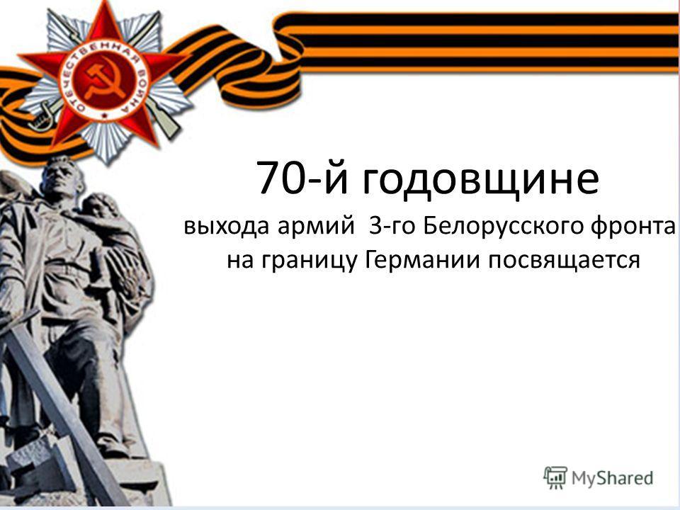 70-й годовщине выхода армий 3-го Белорусского фронта на границу Германии посвящается
