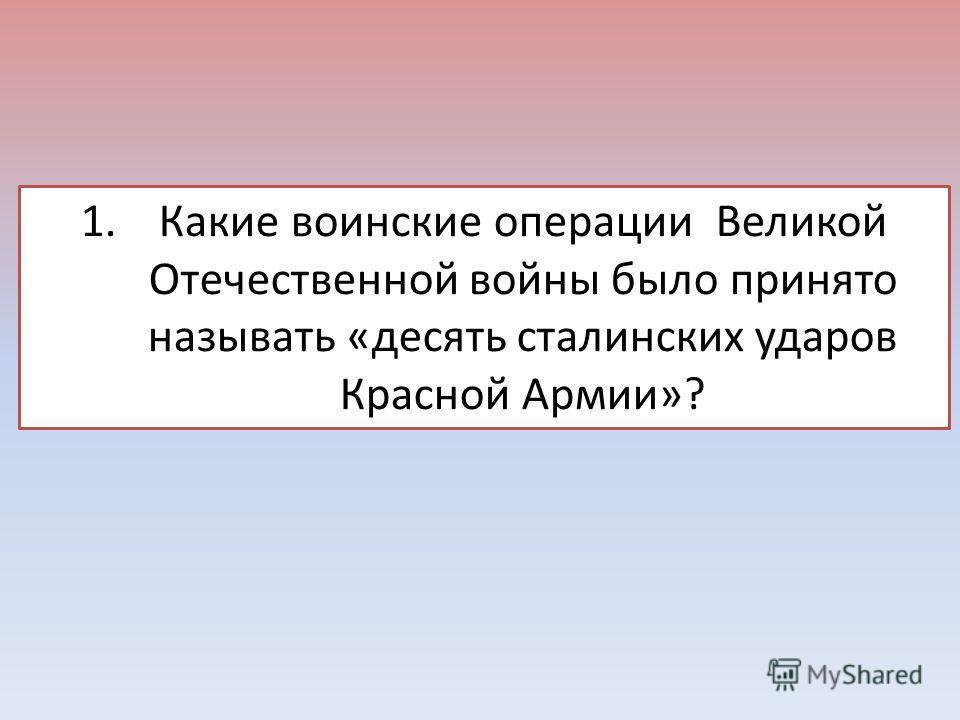 1. Какие воинские операции Великой Отечественной войны было принято называть «десять сталинских ударов Красной Армии»?