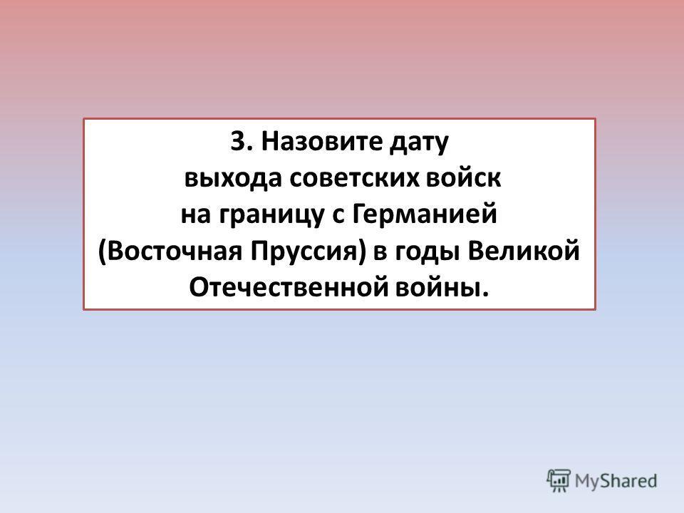 3. Назовите дату выхода советских войск на границу с Германией (Восточная Пруссия) в годы Великой Отечественной войны.