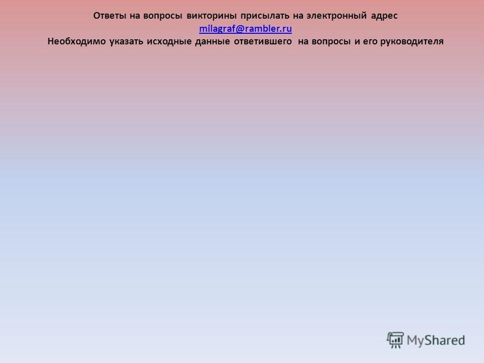 Ответы на вопросы викторины присылать на электронный адрес milagraf@rambler.ru Необходимо указать исходные данные ответившего на вопросы и его руководителя