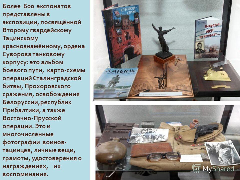 Более 600 экспонатов представлены в экспозиции, посвящённой Второму гвардейскому Тацинскому краснознамённому, ордена Суворова танковому корпусу : это альбом боевого пути, картосхемы операций Сталинградской битвы, Прохоровского сражения, освобождения