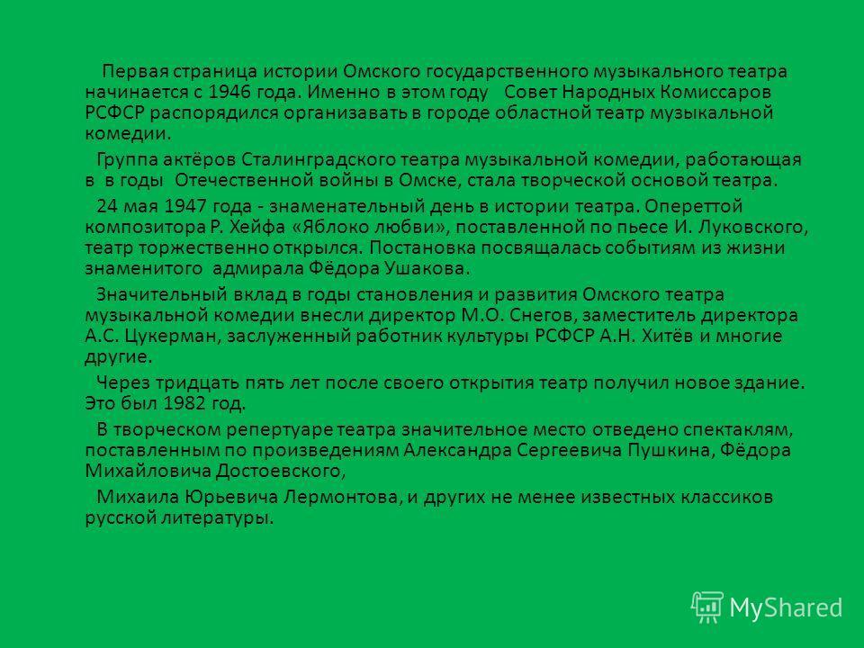 Первая страница истории Омского государственного музыкального театра начинается с 1946 года. Именно в этом году Совет Народных Комиссаров РСФСР распорядился организовать в городе областной театр музыкальной комедии. Группа актёров Сталинградского теа