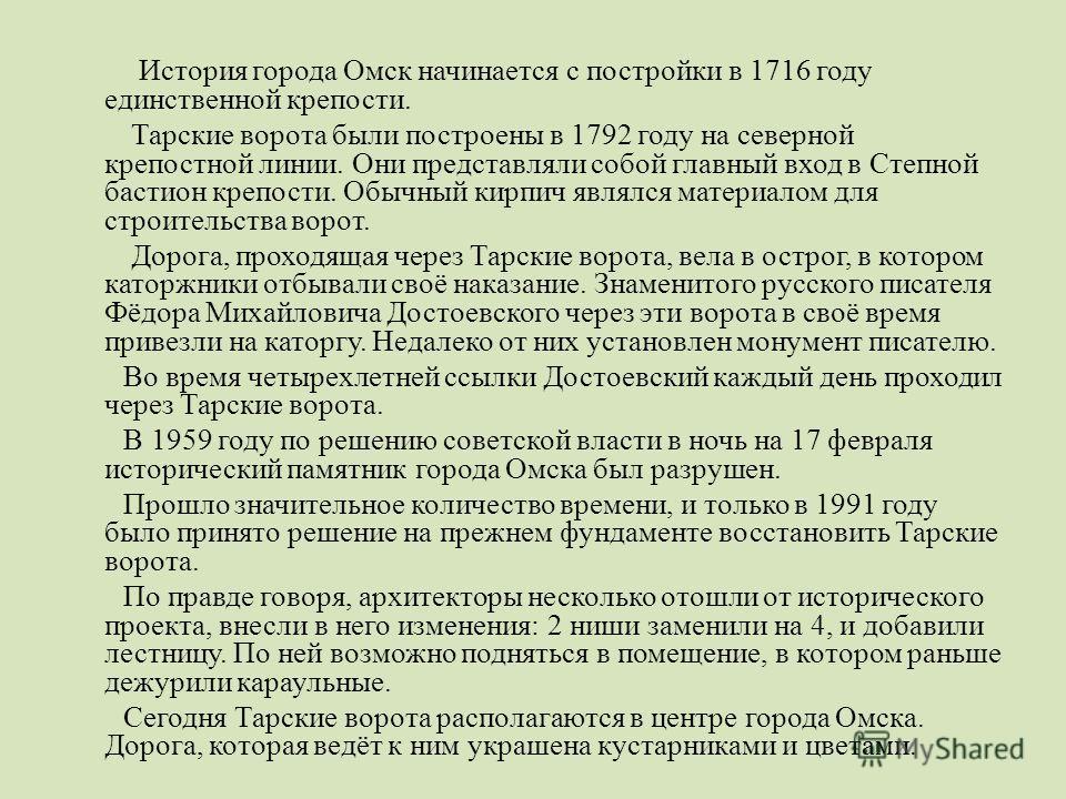 История города Омск начинается с постройки в 1716 году единственной крепости. Тарские ворота были построены в 1792 году на северной крепостной линии. Они представляли собой главный вход в Степной бастион крепости. Обычный кирпич являлся материалом дл