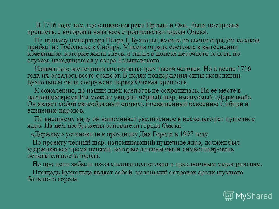 В 1716 году там, где сливаются реки Иртыш и Омь, была построена крепость, с которой и началось строительство города Омска. По приказу императора Петра I, Бухгольц вместе со своим отрядом казаков прибыл из Тобольска в Сибирь. Миссия отряда состояла в
