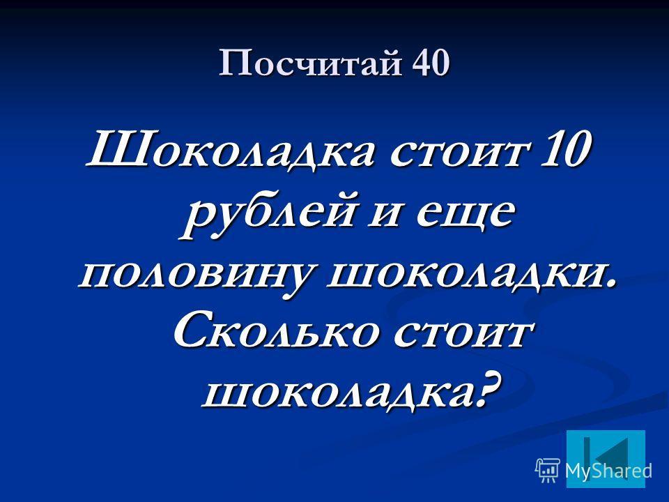 Посчитай 40 Шоколадка стоит 10 рублей и еще половину шоколадки. Сколько стоит шоколадка?