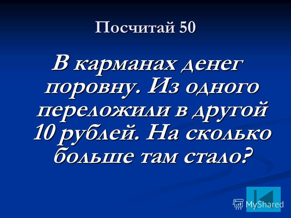 Посчитай 50 В карманах денег поровну. Из одного переложили в другой 10 рублей. На сколько больше там стало?