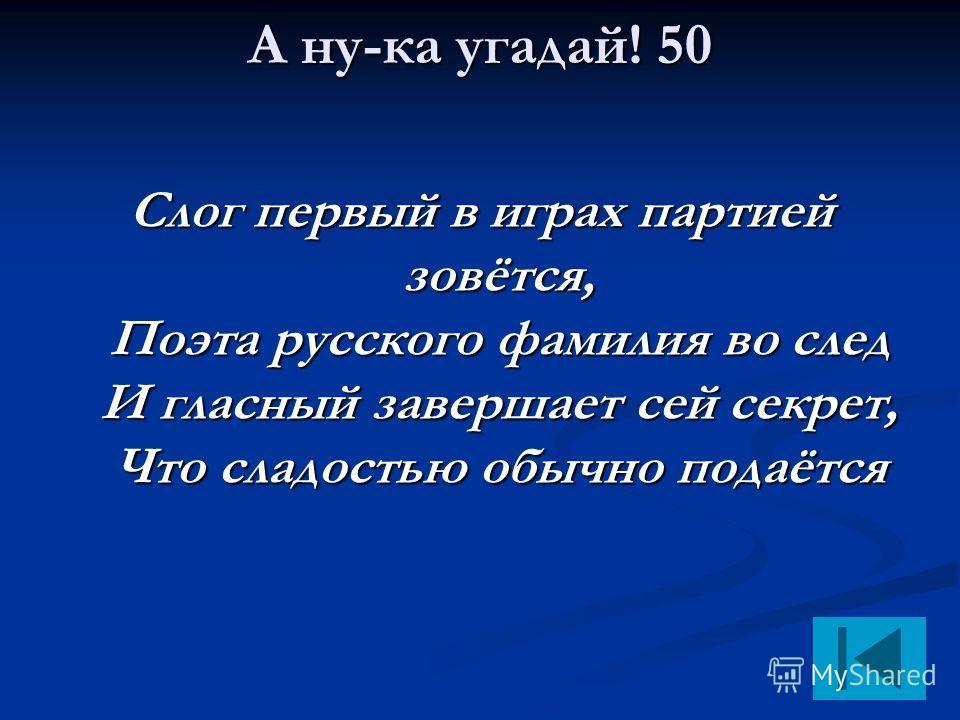 А ну-ка угадай! 50 Слог первый в играх партией зовётся, Поэта русского фамилия во след И гласный завершает сей секрет, Что сладостью обычно подаётся