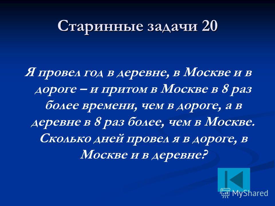 Старинные задачи 20 Я провел год в деревне, в Москве и в дороге – и притом в Москве в 8 раз более времени, чем в дороге, а в деревне в 8 раз более, чем в Москве. Сколько дней провел я в дороге, в Москве и в деревне?
