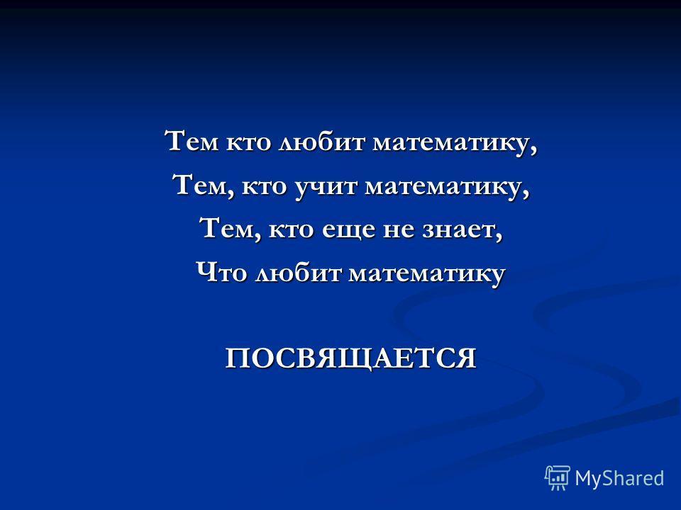 Тем кто любит математику, Тем, кто учит математику, Тем, кто еще не знает, Что любит математику ПОСВЯЩАЕТСЯ