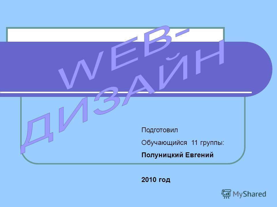 Подготовил Обучающийся 11 группы: Полуницкий Евгений 2010 год