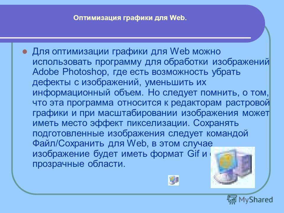 Для оптимизации графики для Web можно использовать программу для обработки изображений Adobe Photoshop, где есть возможность убрать дефекты с изображений, уменьшить их информационный объем. Но следует помнить, о том, что эта программа относится к ред