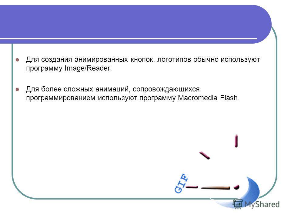 Для создания анимированных кнопок, логотипов обычно используют программу Image/Reader. Для более сложных анимаций, сопровождающихся программированием используют программу Macromedia Flash.