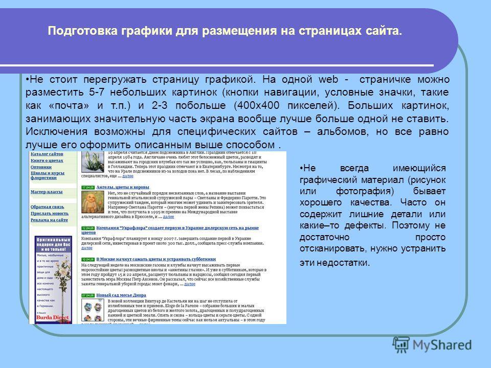 Не стоит перегружать страницу графикой. На одной web - страничке можно разместить 5-7 небольших картинок (кнопки навигации, условные значки, такие как «почта» и т.п.) и 2-3 побольше (400x400 пикселей). Больших картинок, занимающих значительную часть