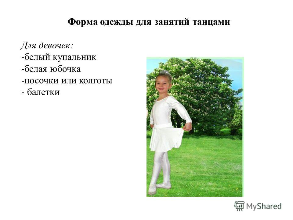 Форма одежды для занятий танцами Для девочек: -белый купальник -белая юбочка -носочки или колготы - балетки