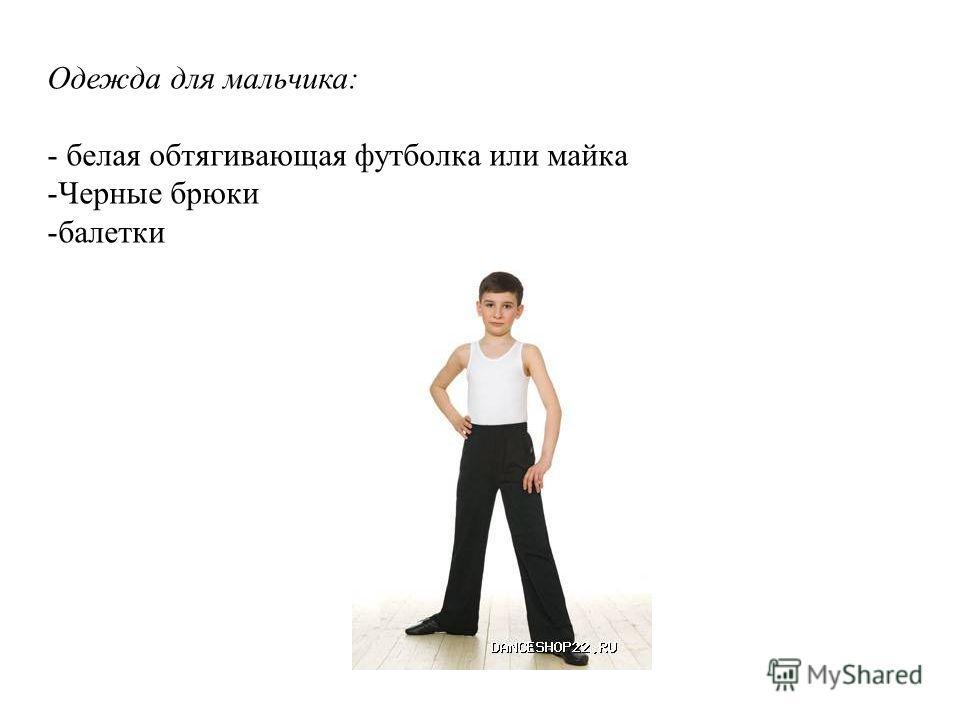 Одежда для мальчика: - белая обтягивающая футболка или майка -Черные брюки -балетки