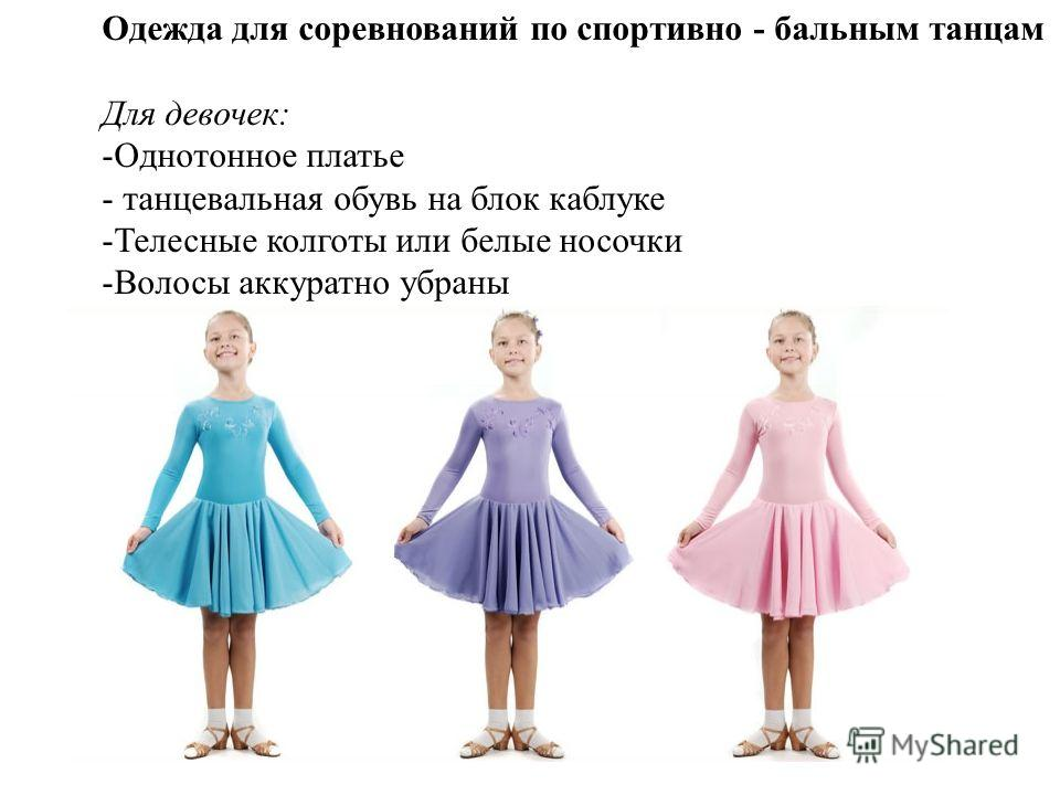 Одежда для соревнований по спортивно - бальным танцам Для девочек: -Однотонное платье - танцевальная обувь на блок каблуке -Телесные колготы или белые носочки -Волосы аккуратно убраны