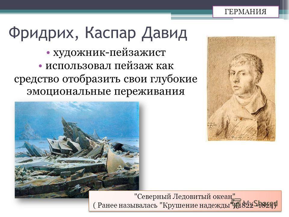 Фридрих, Каспар Давид художник-пейзажист использовал пейзаж как средство отобразить свои глубокие эмоциональные переживания ГЕРМАНИЯ