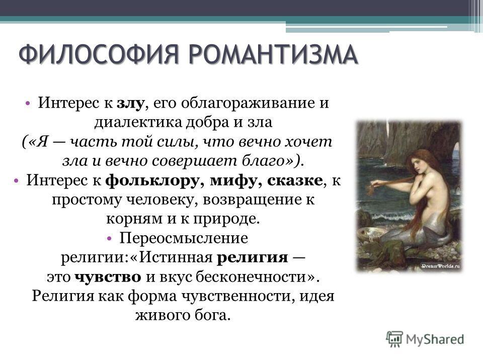 ФИЛОСОФИЯ РОМАНТИЗМА Интерес к злу, его облагораживание и диалектика добра и зла («Я часть той силы, что вечно хочет зла и вечно совершает благо»). Интерес к фольклору, мифу, сказке, к простому человеку, возвращение к корням и к природе. Переосмыслен