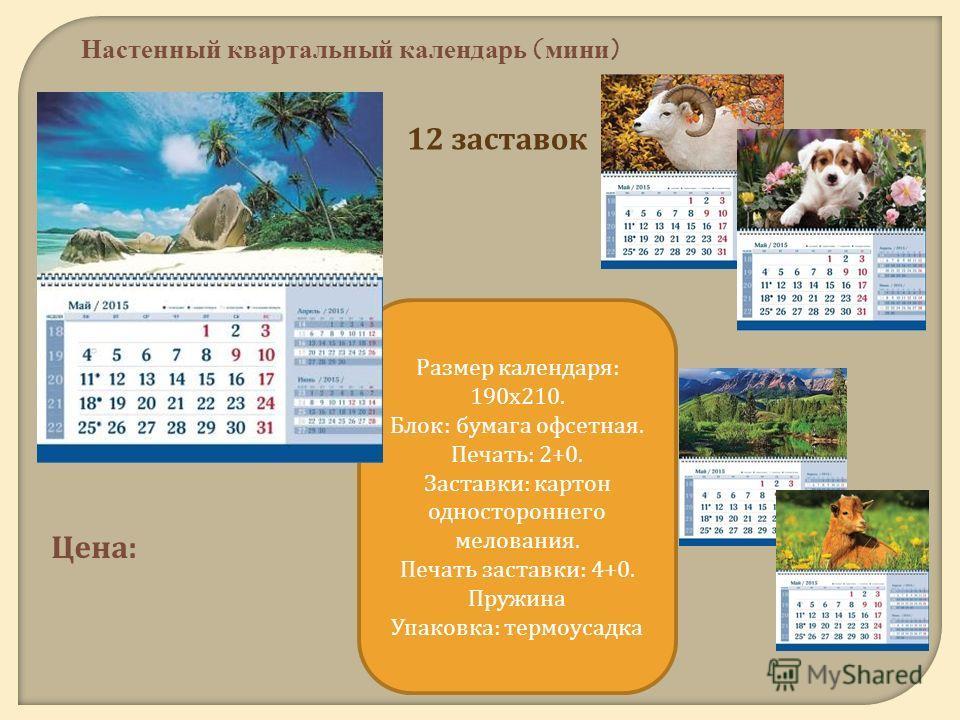 12 заставок Настенный квартальный календарь (мини) Цена : Размер календаря : 190 х 210. Блок : бумага офсетная. Печать : 2+0. Заставки : картон одностороннего мелования. Печать заставки : 4+0. Пружина Упаковка : термоусадка