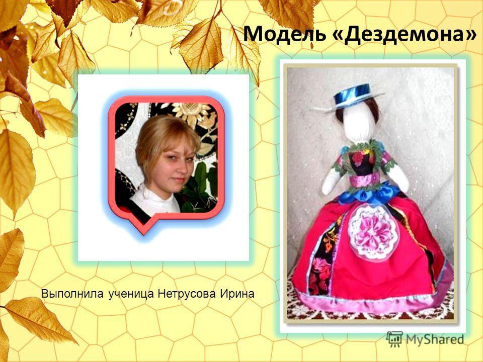 Модель «Дездемона» Выполнила ученица Нетрусова Ирина
